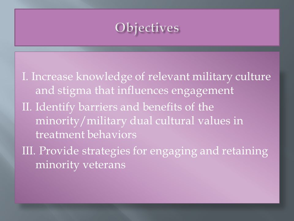 I. Increase knowledge of relevant military culture and stigma that influences engagement II.