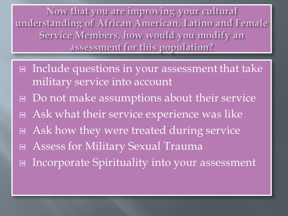  Include questions in your assessment that take military service into account  Do not make assumptions about their service  Ask what their service experience was like  Ask how they were treated during service  Assess for Military Sexual Trauma  Incorporate Spirituality into your assessment  Include questions in your assessment that take military service into account  Do not make assumptions about their service  Ask what their service experience was like  Ask how they were treated during service  Assess for Military Sexual Trauma  Incorporate Spirituality into your assessment