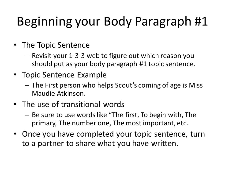 Beginning your Body Paragraph #1 The Topic Sentence – Revisit your 1-3-3 web to figure out which reason you should put as your body paragraph #1 topic