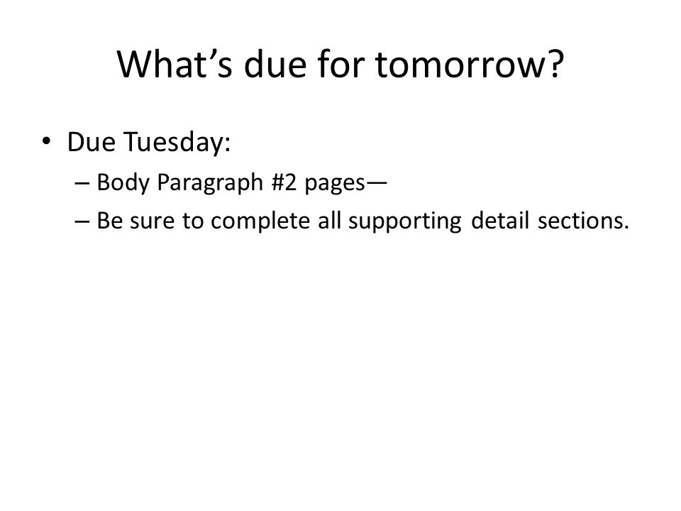 What's due for tomorrow? Due Tuesday: – Body Paragraph #2 pages— – Be sure to complete all supporting detail sections.