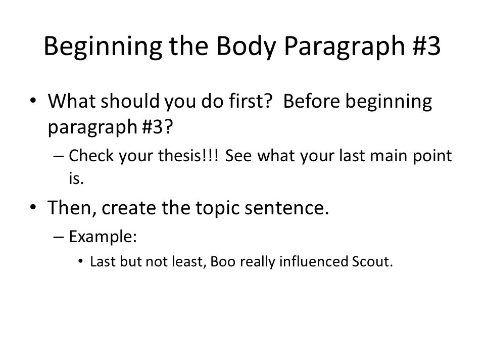 Beginning the Body Paragraph #3 What should you do first? Before beginning paragraph #3? – Check your thesis!!! See what your last main point is. Then