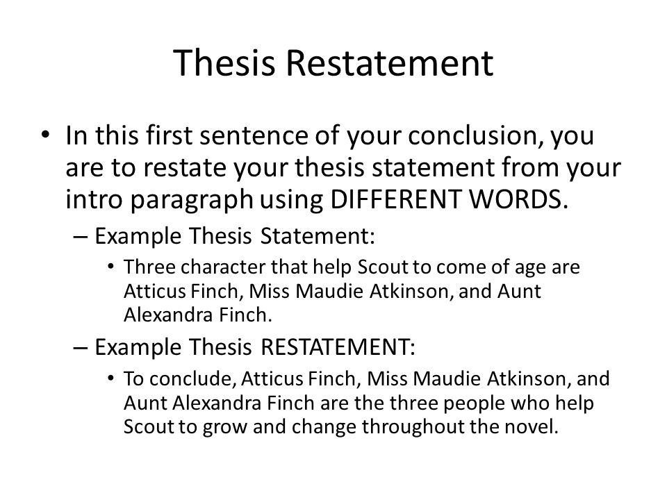 Thesis Restatement In this first sentence of your conclusion, you are to restate your thesis statement from your intro paragraph using DIFFERENT WORDS