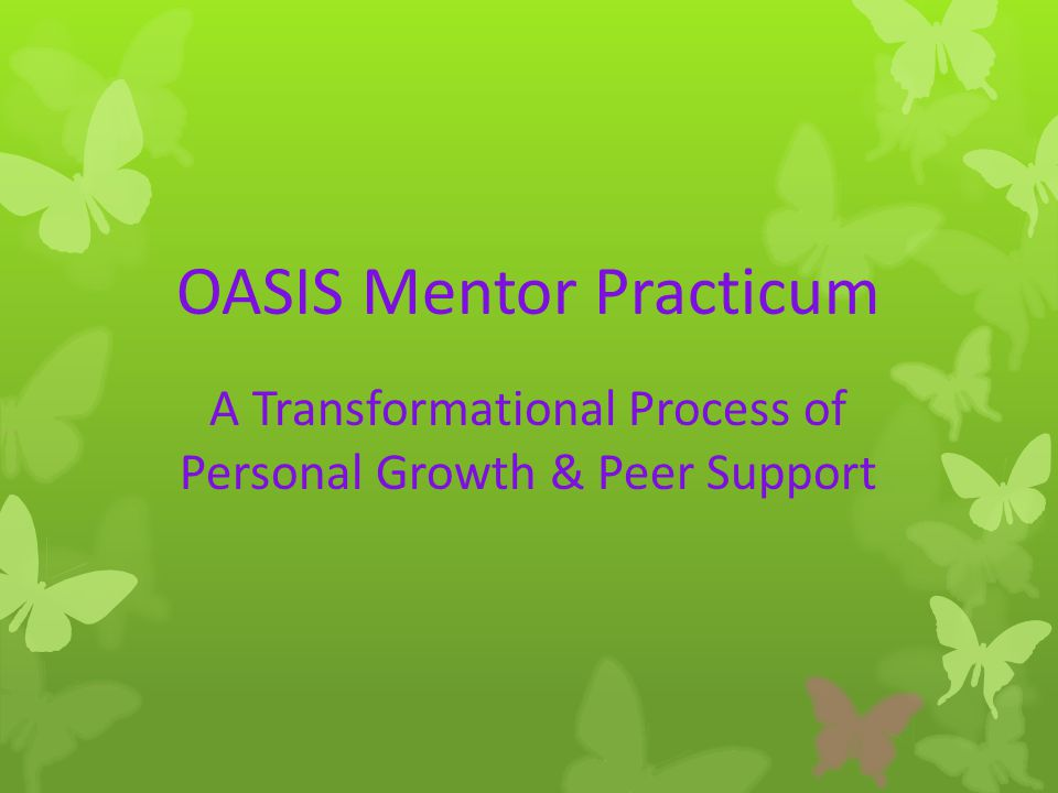 OASIS Mentor Practicum A Transformational Process of Personal Growth & Peer Support