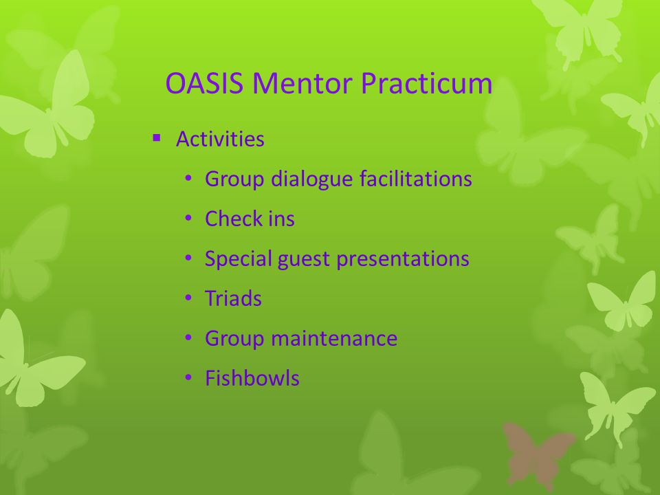 OASIS Mentor Practicum  Activities Group dialogue facilitations Check ins Special guest presentations Triads Group maintenance Fishbowls
