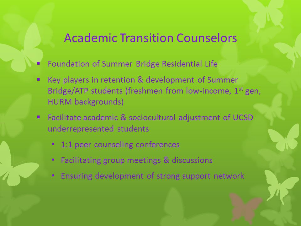 Academic Transition Counselors  Foundation of Summer Bridge Residential Life  Key players in retention & development of Summer Bridge/ATP students (freshmen from low-income, 1 st gen, HURM backgrounds)  Facilitate academic & sociocultural adjustment of UCSD underrepresented students 1:1 peer counseling conferences Facilitating group meetings & discussions Ensuring development of strong support network