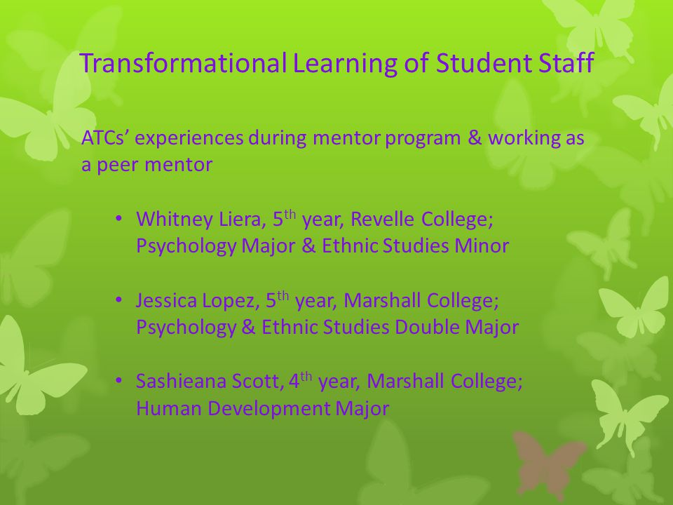 Transformational Learning of Student Staff ATCs' experiences during mentor program & working as a peer mentor Whitney Liera, 5 th year, Revelle College; Psychology Major & Ethnic Studies Minor Jessica Lopez, 5 th year, Marshall College; Psychology & Ethnic Studies Double Major Sashieana Scott, 4 th year, Marshall College; Human Development Major