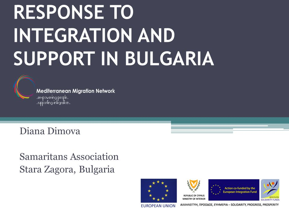 RESPONSE TO INTEGRATION AND SUPPORT IN BULGARIA Diana Dimova Samaritans Association Stara Zagora, Bulgaria