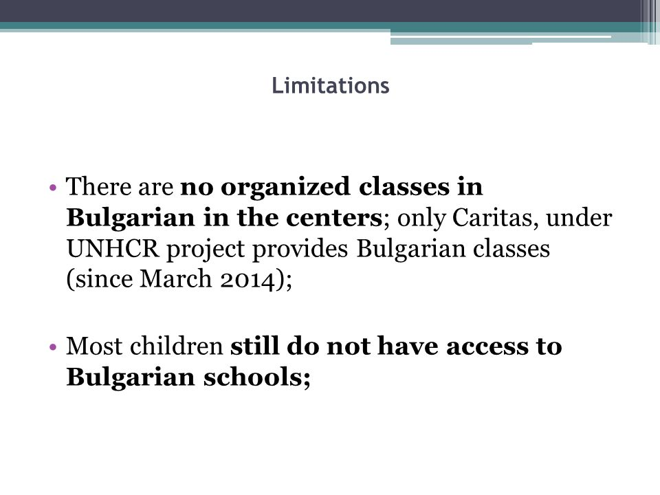 Limitations There are no organized classes in Bulgarian in the centers; only Caritas, under UNHCR project provides Bulgarian classes (since March 2014); Most children still do not have access to Bulgarian schools;