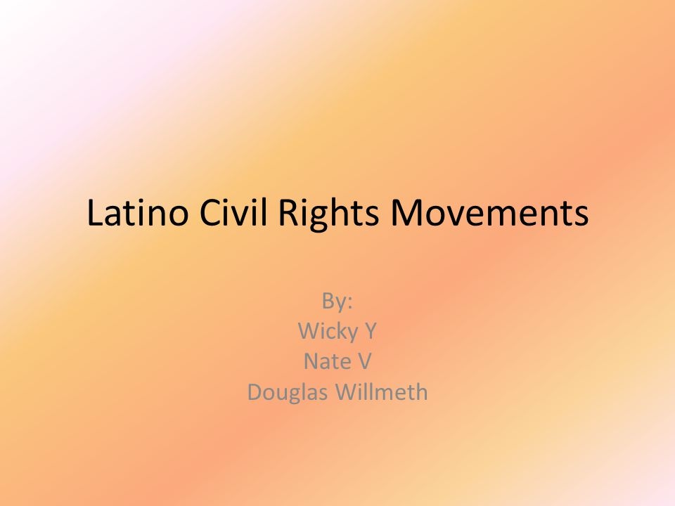 Latino Civil Rights Movements By: Wicky Y Nate V Douglas Willmeth