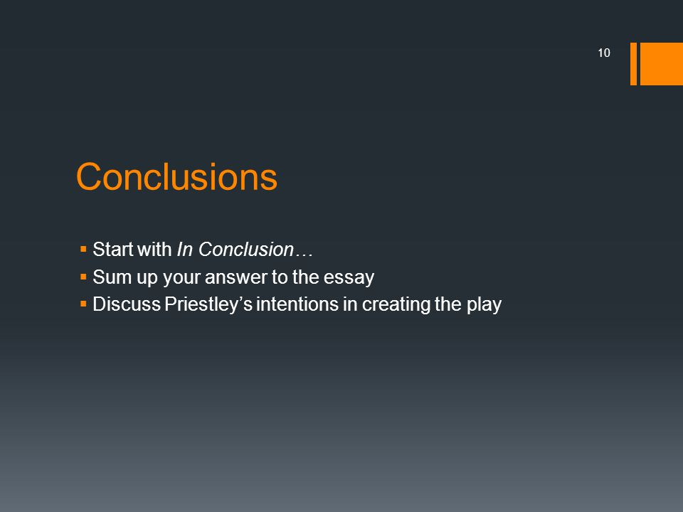 Conclusions  Start with In Conclusion…  Sum up your answer to the essay  Discuss Priestley's intentions in creating the play 10