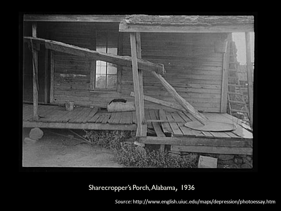 Sharecropper's Porch, Alabama, 1936 Source: http://www.english.uiuc.edu/maps/depression/photoessay.htm