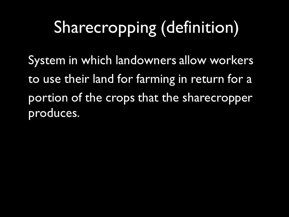 Sharecropping (definition) System in which landowners allow workers to use their land for farming in return for a portion of the crops that the sharecropper produces.