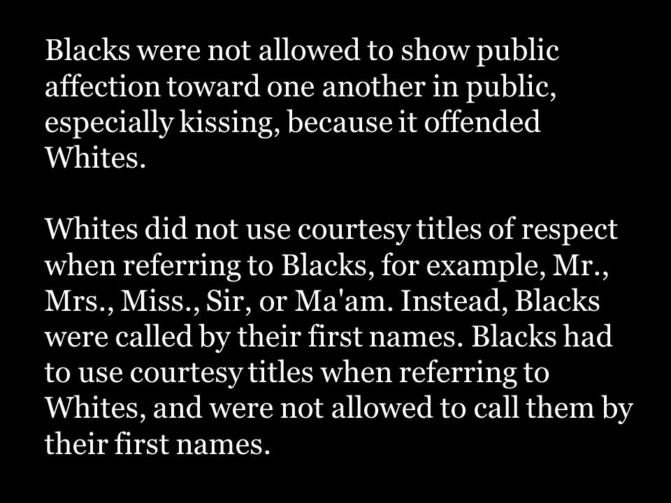 Stetson Kennedy, the author of Jim Crow Guide, offered these simple rules that Blacks were supposed to observe in conversing with Whites: 1.Never assert or even intimate that a White person is lying.