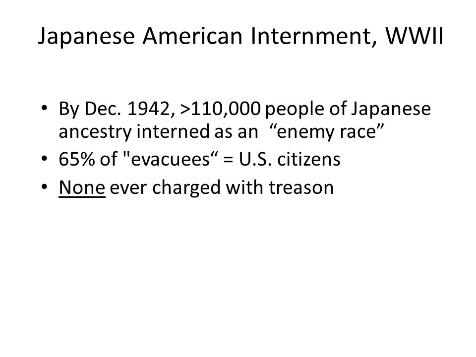 """Japanese American Internment, WWII By Dec. 1942, >110,000 people of Japanese ancestry interned as an """"enemy race"""" 65% of"""