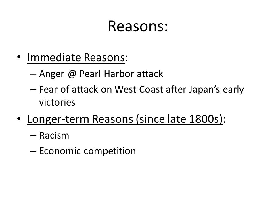 Reasons: Immediate Reasons: – Anger @ Pearl Harbor attack – Fear of attack on West Coast after Japan's early victories Longer-term Reasons (since late