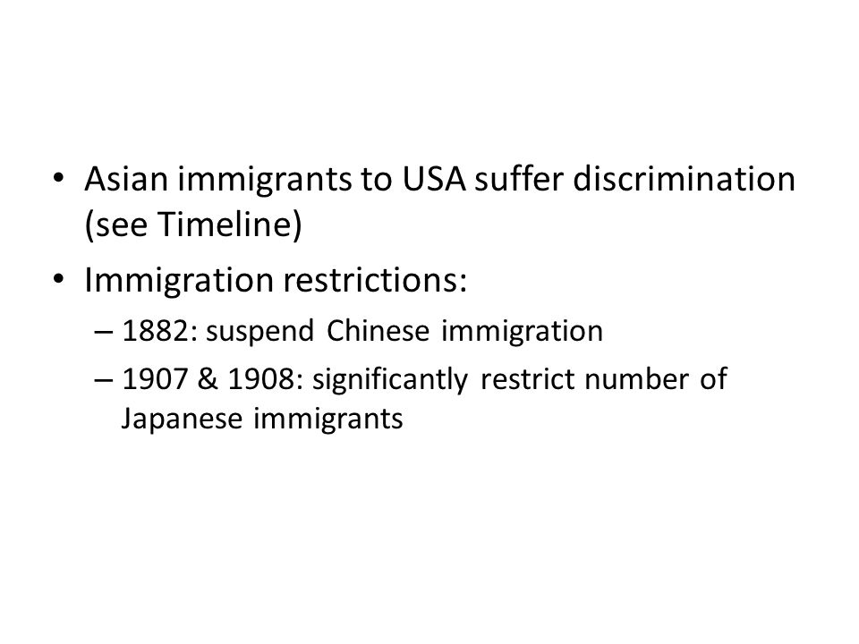 Asian immigrants to USA suffer discrimination (see Timeline) Immigration restrictions: – 1882: suspend Chinese immigration – 1907 & 1908: significantl