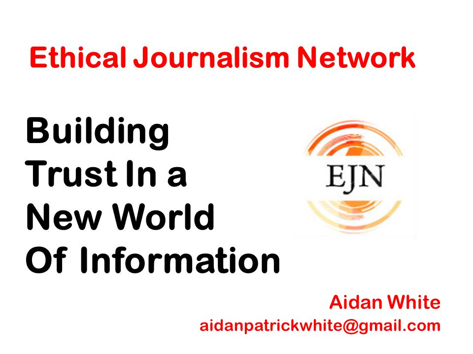 Ethical Journalism Network Building Trust In a New World Of Information Aidan White aidanpatrickwhite@gmail.com