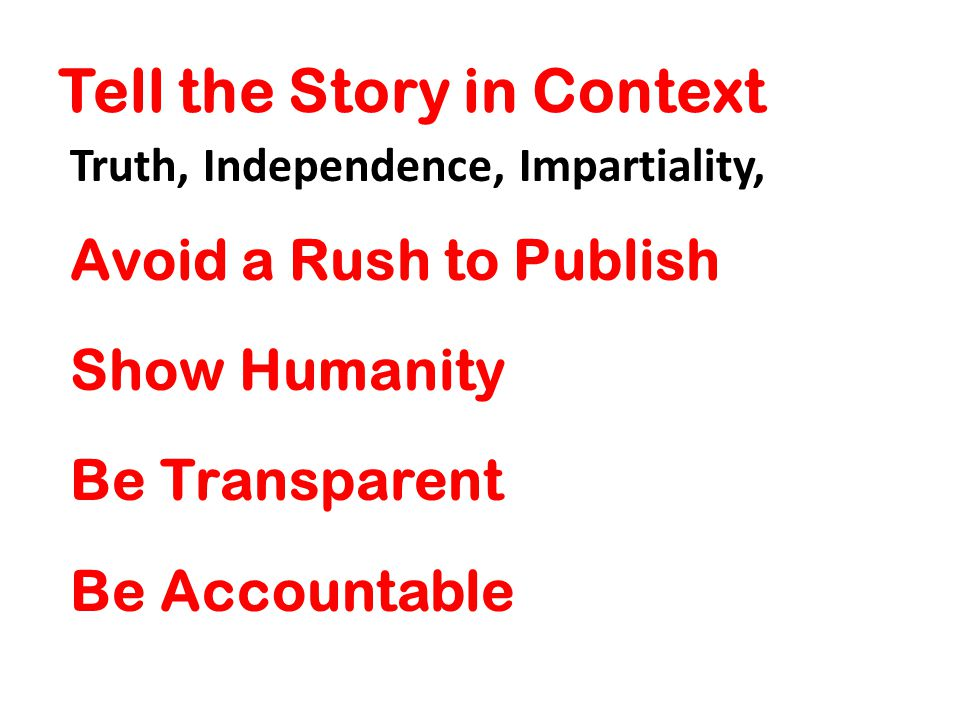 Tell the Story in Context Truth, Independence, Impartiality, Avoid a Rush to Publish Show Humanity Be Transparent Be Accountable