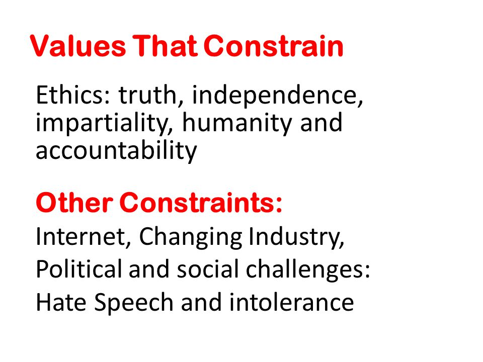 Values That Constrain Ethics: truth, independence, impartiality, humanity and accountability Other Constraints: Internet, Changing Industry, Political