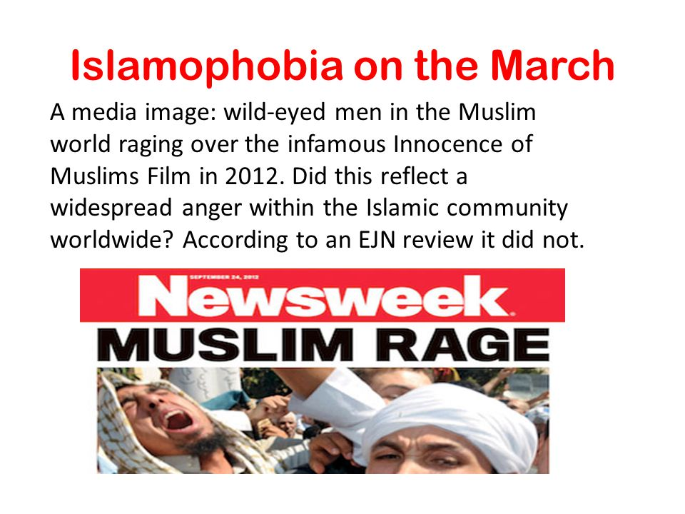 Islamophobia on the March A media image: wild-eyed men in the Muslim world raging over the infamous Innocence of Muslims Film in 2012. Did this reflec