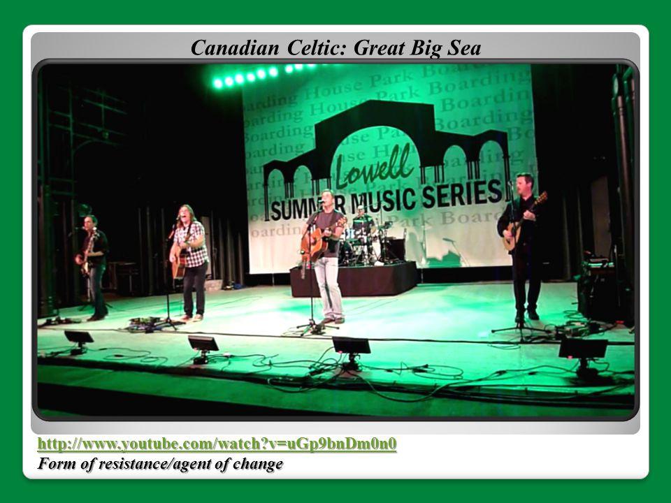 http://www.youtube.com/watch?v=uGp9bnDm0n0 Form of resistance/agent of change Canadian Celtic: Great Big Sea
