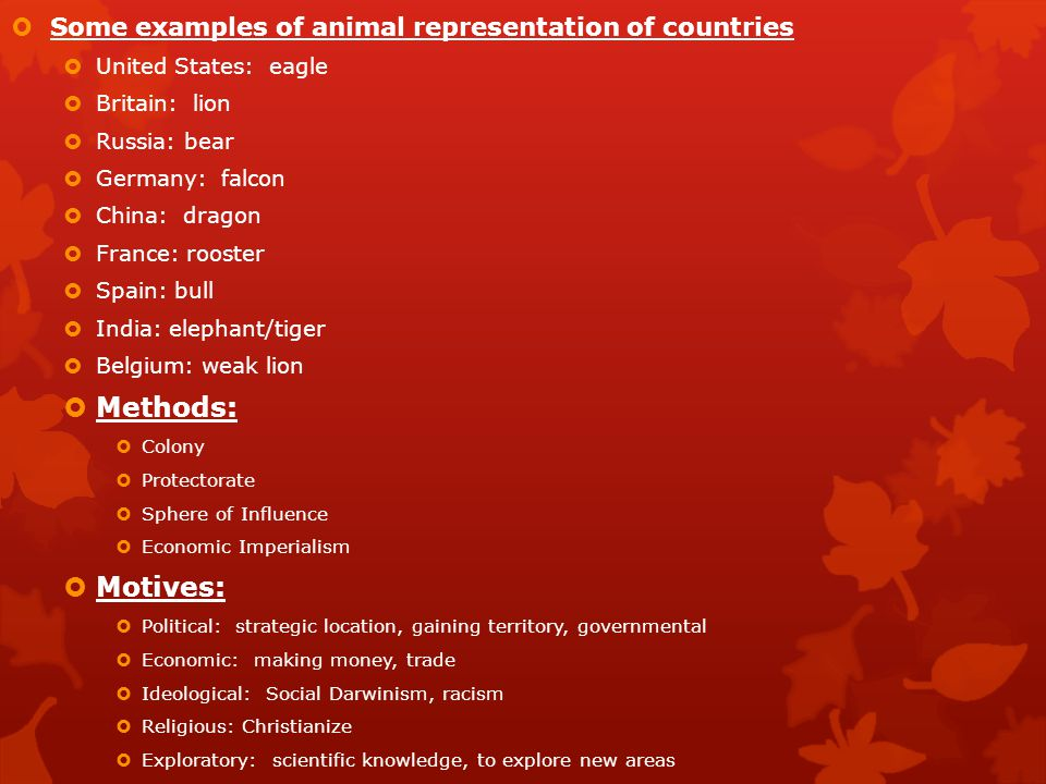  Some examples of animal representation of countries  United States: eagle  Britain: lion  Russia: bear  Germany: falcon  China: dragon  France: rooster  Spain: bull  India: elephant/tiger  Belgium: weak lion  Methods:  Colony  Protectorate  Sphere of Influence  Economic Imperialism  Motives:  Political: strategic location, gaining territory, governmental  Economic: making money, trade  Ideological: Social Darwinism, racism  Religious: Christianize  Exploratory: scientific knowledge, to explore new areas