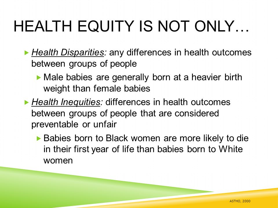 HEALTH EQUITY IS NOT ONLY…  Health Disparities: any differences in health outcomes between groups of people  Male babies are generally born at a heavier birth weight than female babies  Health Inequities: differences in health outcomes between groups of people that are considered preventable or unfair  Babies born to Black women are more likely to die in their first year of life than babies born to White women ASTHO, 2000