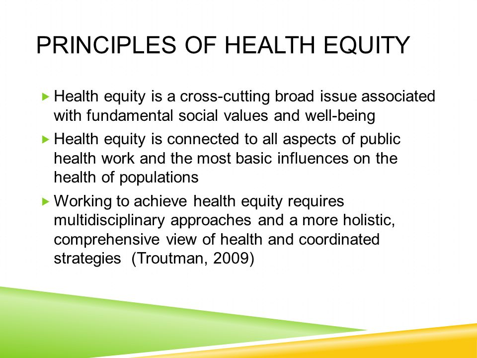 PRINCIPLES OF HEALTH EQUITY  Health equity is a cross-cutting broad issue associated with fundamental social values and well-being  Health equity is connected to all aspects of public health work and the most basic influences on the health of populations  Working to achieve health equity requires multidisciplinary approaches and a more holistic, comprehensive view of health and coordinated strategies (Troutman, 2009)