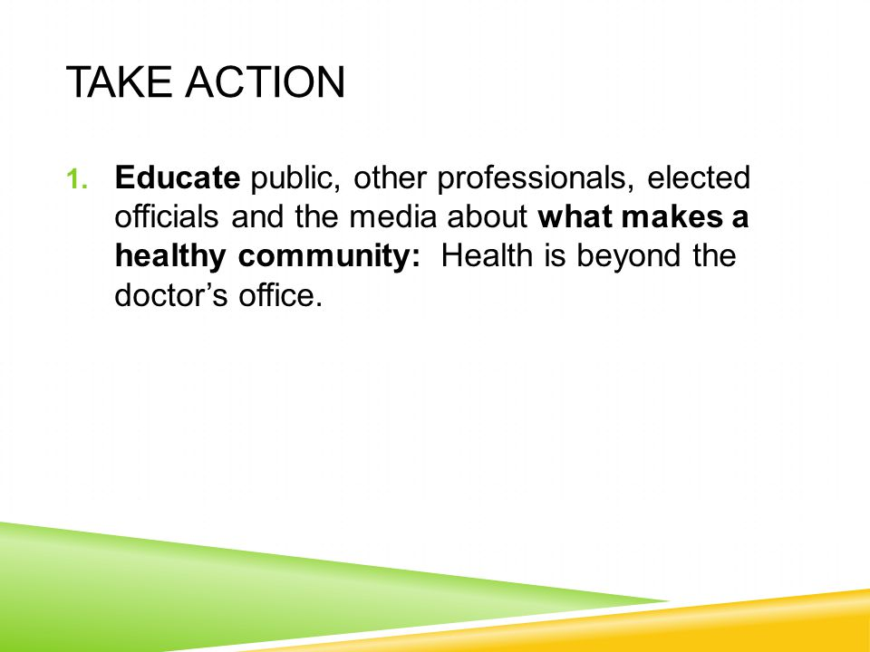 TAKE ACTION 1. Educate public, other professionals, elected officials and the media about what makes a healthy community: Health is beyond the doctor'