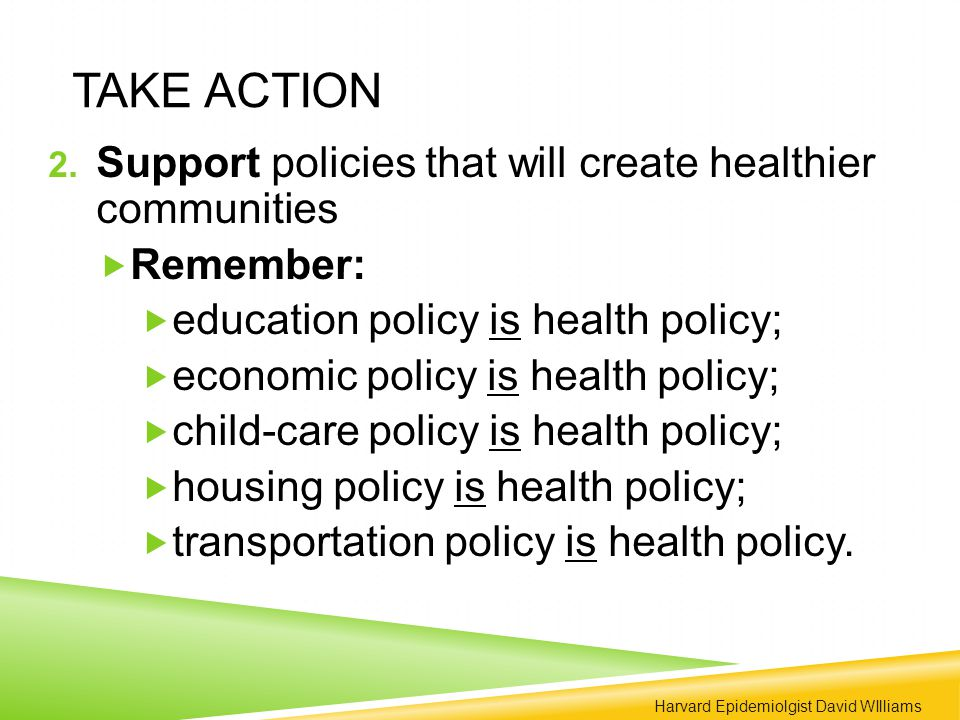 TAKE ACTION 2. Support policies that will create healthier communities  Remember:  education policy is health policy;  economic policy is health po