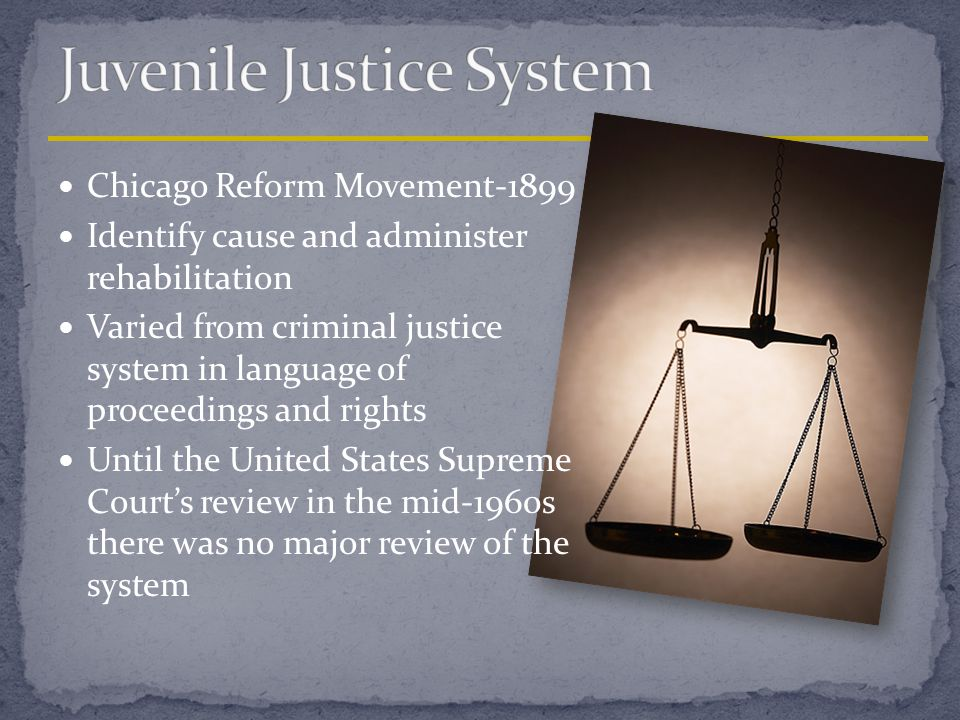 Chicago Reform Movement-1899 Identify cause and administer rehabilitation Varied from criminal justice system in language of proceedings and rights Un