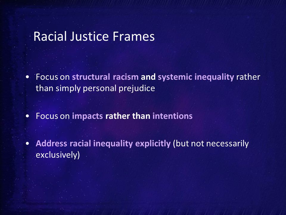 Racial Justice Frames Focus on structural racism and systemic inequality rather than simply personal prejudice Focus on impacts rather than intentions