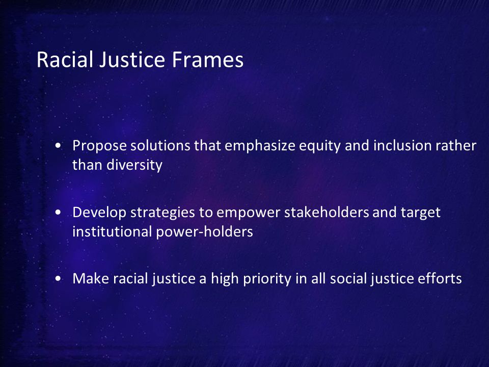 Racial Justice Frames Propose solutions that emphasize equity and inclusion rather than diversity Develop strategies to empower stakeholders and target institutional power-holders Make racial justice a high priority in all social justice efforts