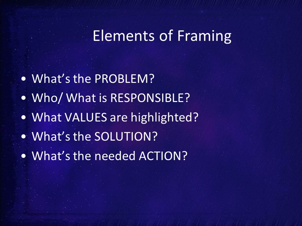Elements of Framing What's the PROBLEM. Who/ What is RESPONSIBLE.