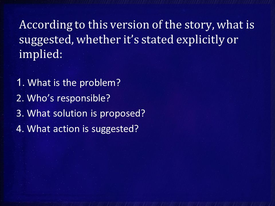 According to this version of the story, what is suggested, whether it's stated explicitly or implied: 1.