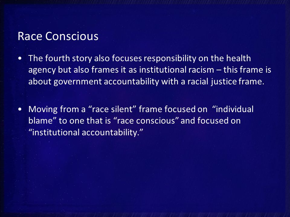 Race Conscious The fourth story also focuses responsibility on the health agency but also frames it as institutional racism – this frame is about government accountability with a racial justice frame.