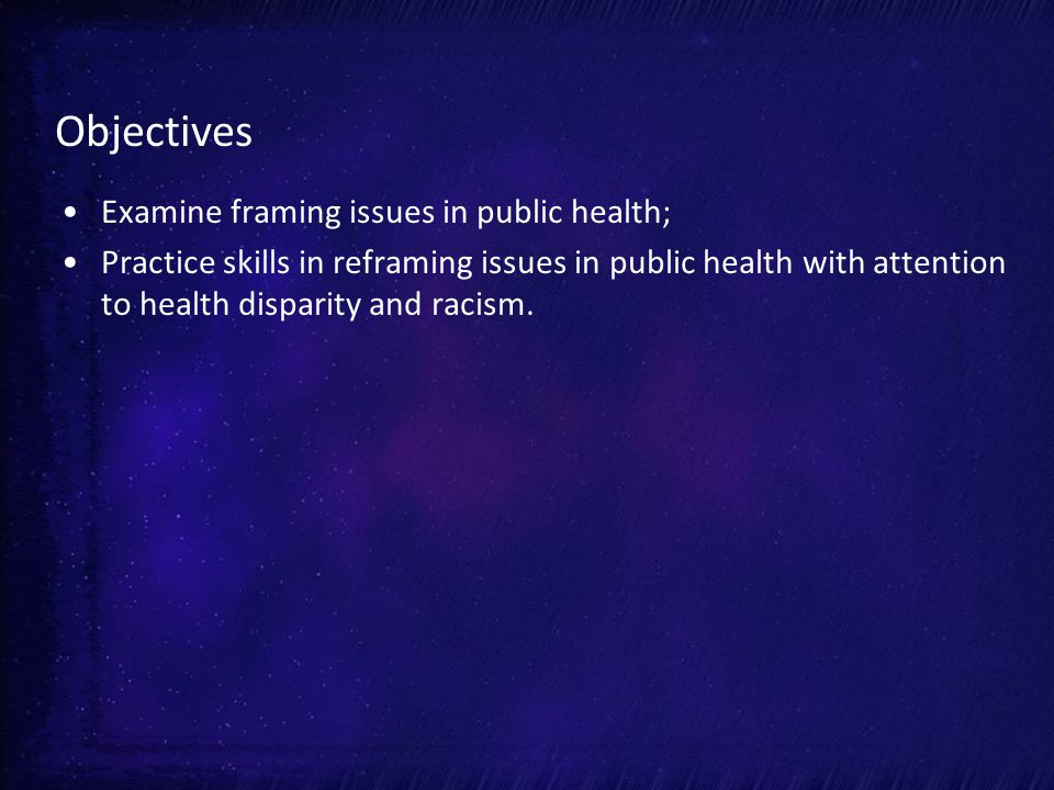 Objectives Examine framing issues in public health; Practice skills in reframing issues in public health with attention to health disparity and racism