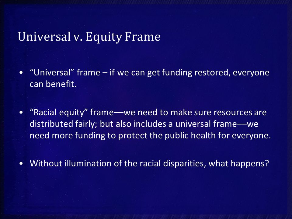 "Universal v. Equity Frame ""Universal"" frame – if we can get funding restored, everyone can benefit. ""Racial equity"" frame––we need to make sure resour"