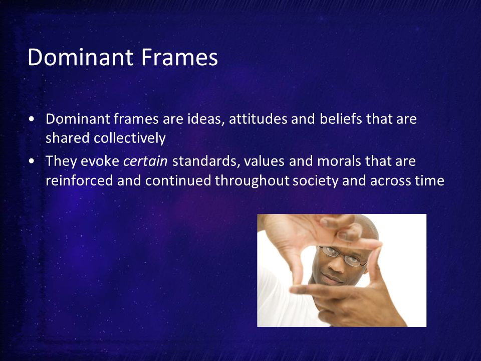 Dominant Frames Dominant frames are ideas, attitudes and beliefs that are shared collectively They evoke certain standards, values and morals that are reinforced and continued throughout society and across time