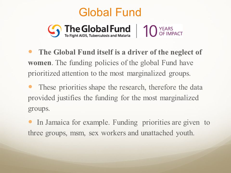 Global Fund The Global Fund itself is a driver of the neglect of women. The funding policies of the global Fund have prioritized attention to the most