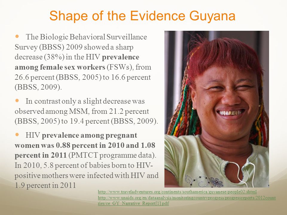Shape of the Evidence Guyana The Biologic Behavioral Surveillance Survey (BBSS) 2009 showed a sharp decrease (38%) in the HIV prevalence among female