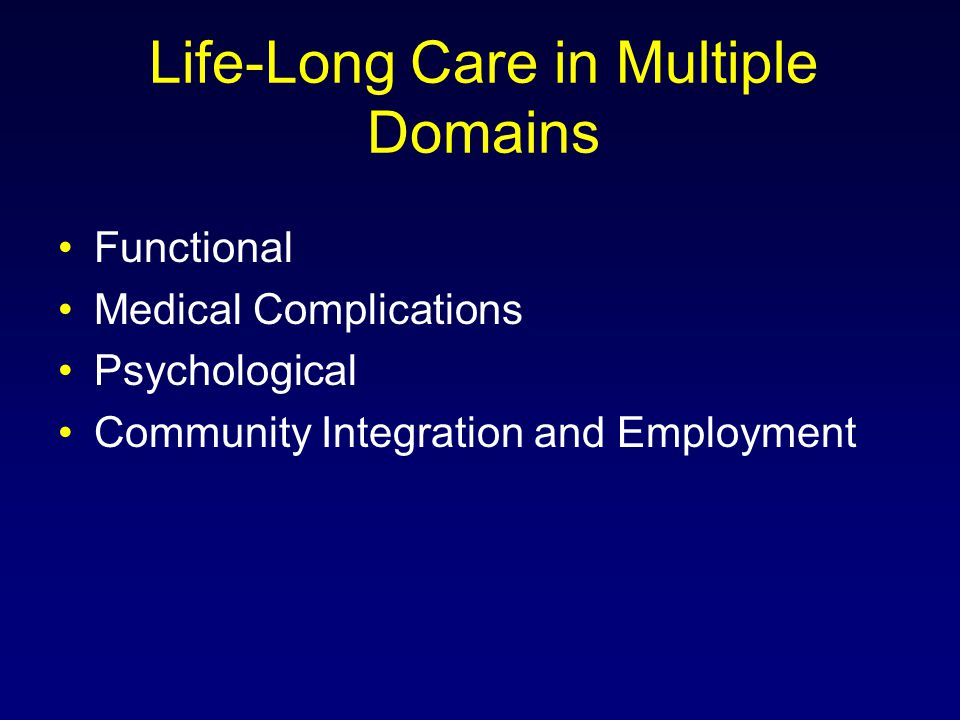 Life-Long Care in Multiple Domains Functional Medical Complications Psychological Community Integration and Employment