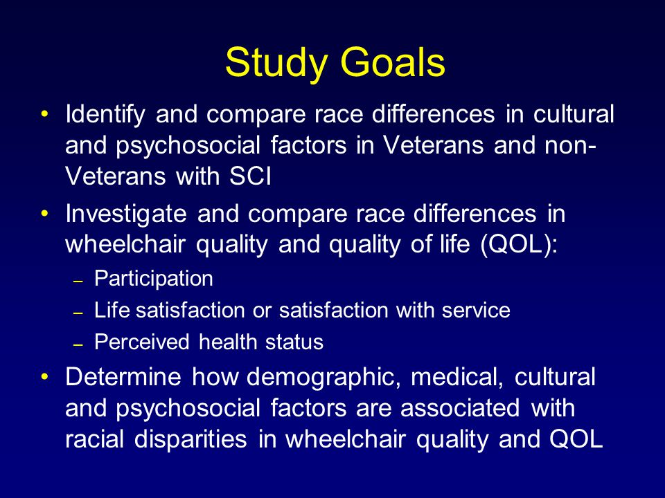 Study Goals Identify and compare race differences in cultural and psychosocial factors in Veterans and non- Veterans with SCI Investigate and compare race differences in wheelchair quality and quality of life (QOL): – Participation – Life satisfaction or satisfaction with service – Perceived health status Determine how demographic, medical, cultural and psychosocial factors are associated with racial disparities in wheelchair quality and QOL