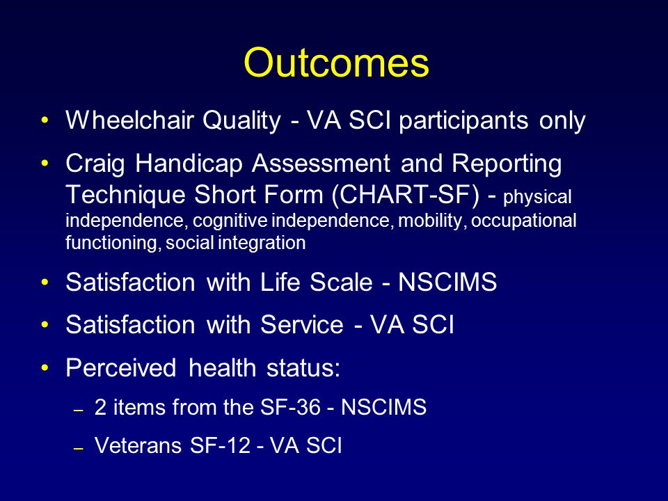 Outcomes Wheelchair Quality - VA SCI participants only Craig Handicap Assessment and Reporting Technique Short Form (CHART-SF) - physical independence, cognitive independence, mobility, occupational functioning, social integration Satisfaction with Life Scale - NSCIMS Satisfaction with Service - VA SCI Perceived health status: – 2 items from the SF-36 - NSCIMS – Veterans SF-12 - VA SCI
