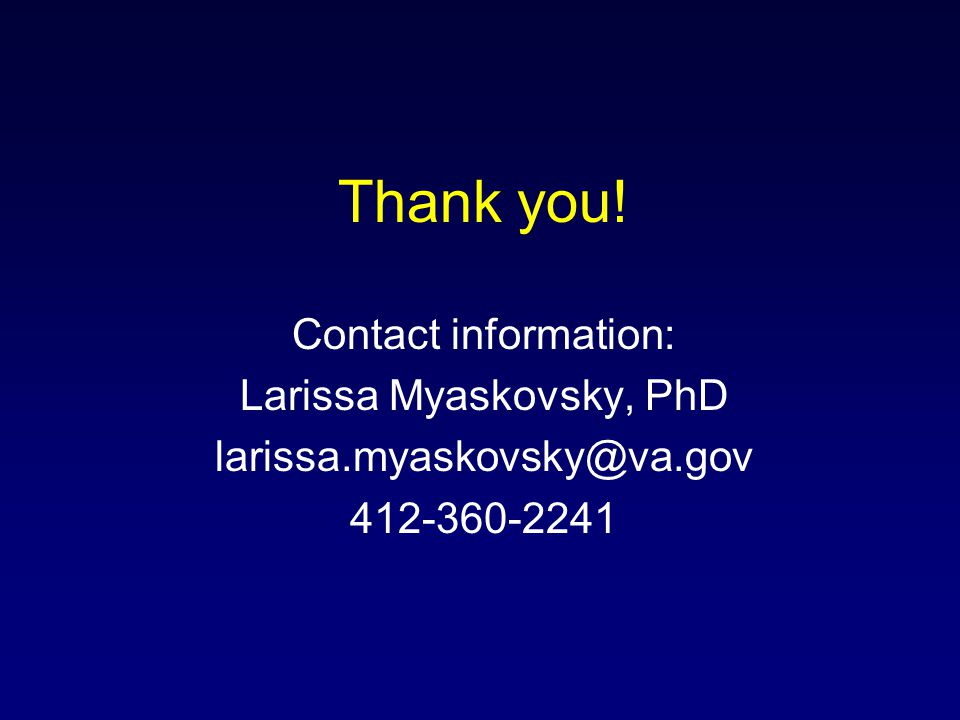 Thank you! Contact information: Larissa Myaskovsky, PhD larissa.myaskovsky@va.gov 412-360-2241