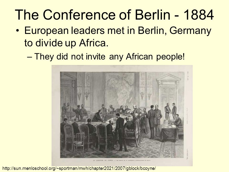 The Conference of Berlin - 1884 European leaders met in Berlin, Germany to divide up Africa.