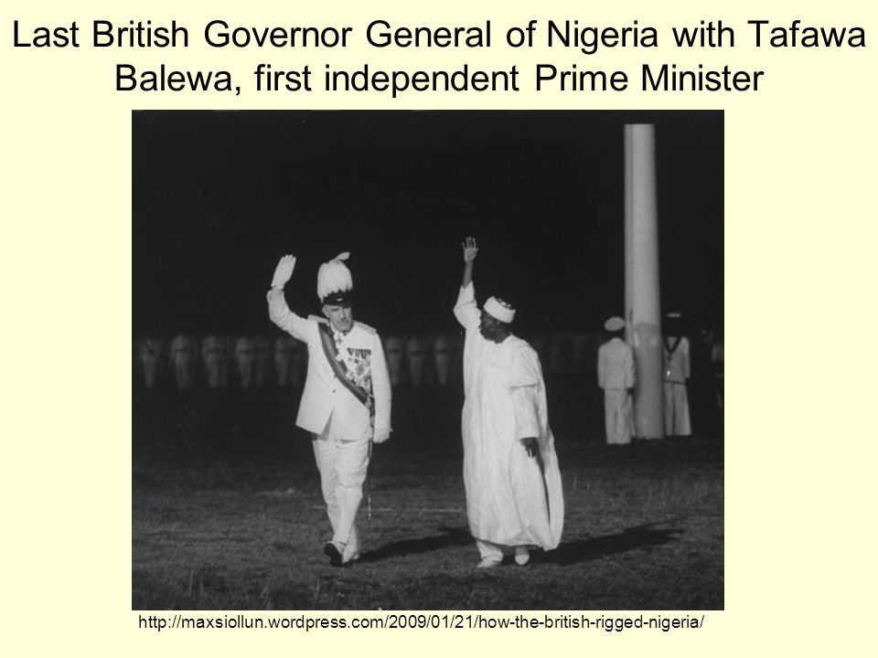 Last British Governor General of Nigeria with Tafawa Balewa, first independent Prime Minister http://maxsiollun.wordpress.com/2009/01/21/how-the-british-rigged-nigeria/