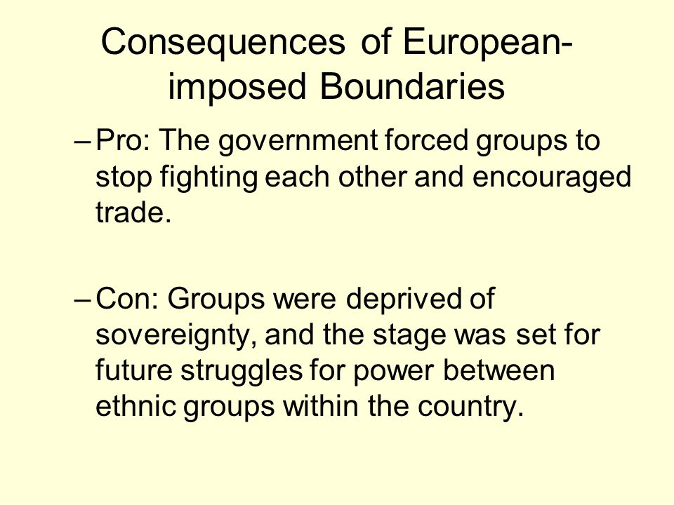 Consequences of European- imposed Boundaries –Pro: The government forced groups to stop fighting each other and encouraged trade.