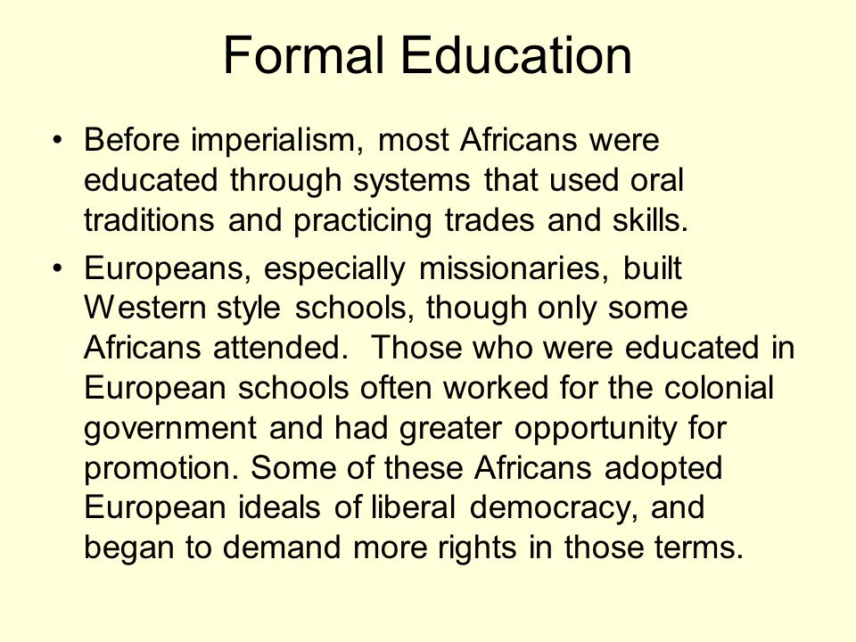 Formal Education Before imperialism, most Africans were educated through systems that used oral traditions and practicing trades and skills.