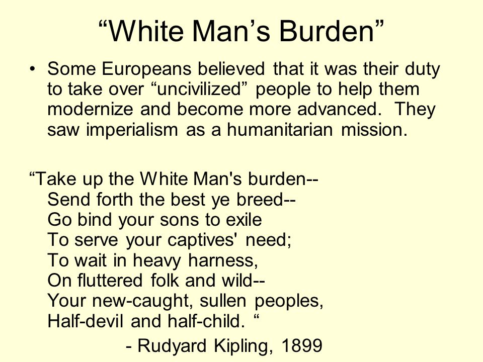 White Man's Burden Some Europeans believed that it was their duty to take over uncivilized people to help them modernize and become more advanced.